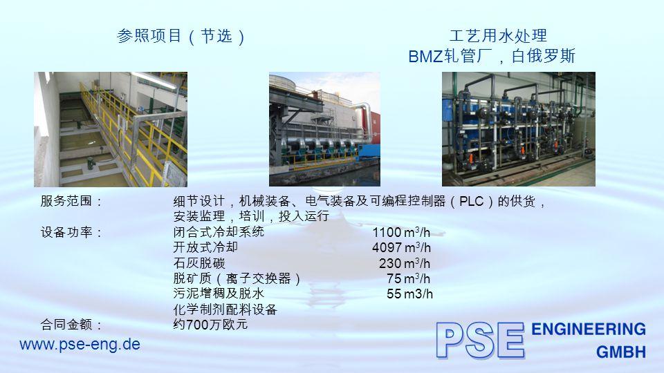 www.pse-eng.de 参照项目(节选)工艺用水处理 BMZ 轧管厂,白俄罗斯 服务范围:细节设计,机械装备、电气装备及可编程控制器( PLC )的供货, 安装监理,培训,投入运行 设备功率:闭合式冷却系统 1100 m 3 /h 开放式冷却 4097 m 3 /h 石灰脱碳 230 m 3 /h 脱矿质(离子交换器) 75 m 3 /h 污泥增稠及脱水 55 m3/h 化学制剂配料设备 合同金额:约 700 万欧元