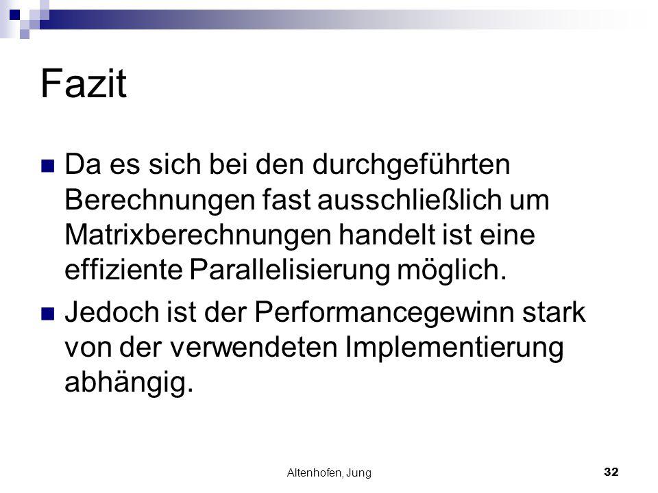 Altenhofen, Jung32 Fazit Da es sich bei den durchgeführten Berechnungen fast ausschließlich um Matrixberechnungen handelt ist eine effiziente Parallel