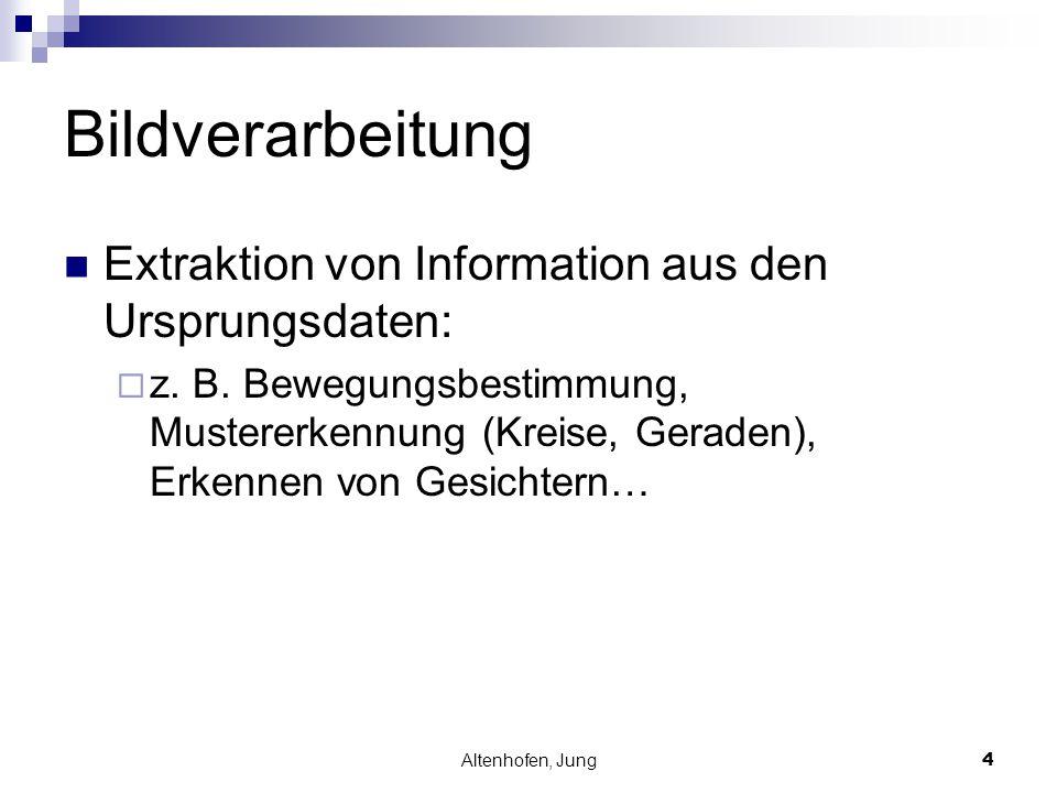 Altenhofen, Jung4 Bildverarbeitung Extraktion von Information aus den Ursprungsdaten:  z. B. Bewegungsbestimmung, Mustererkennung (Kreise, Geraden),