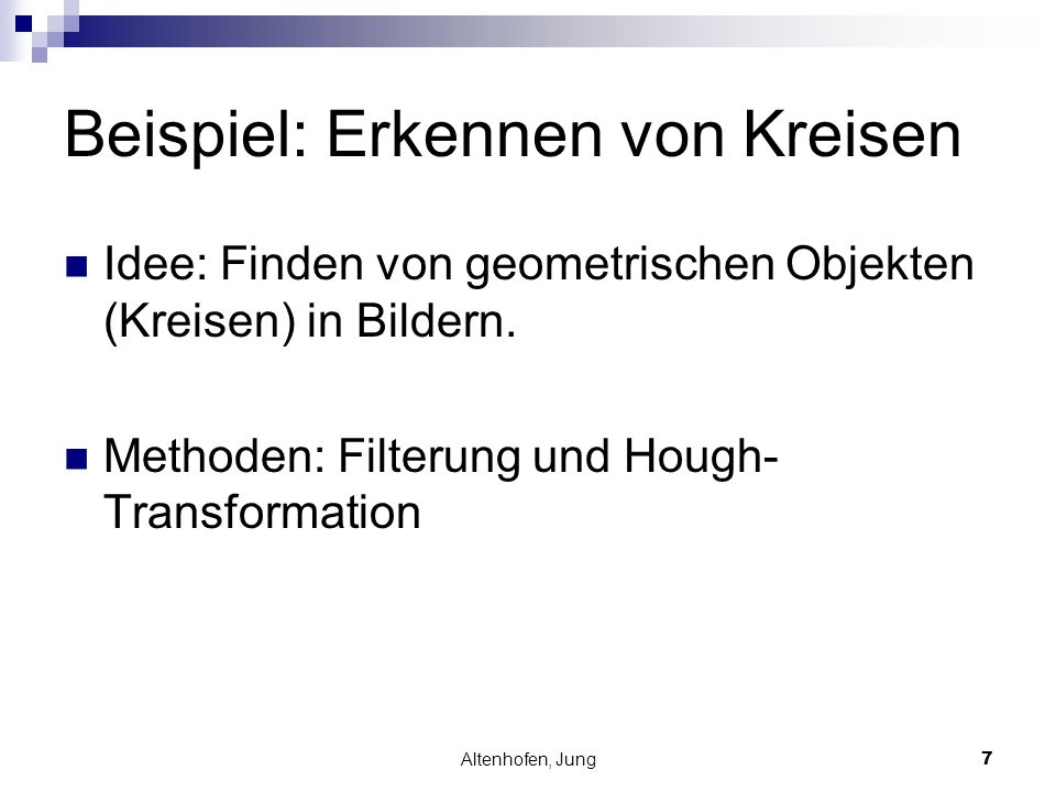 Altenhofen, Jung7 Beispiel: Erkennen von Kreisen Idee: Finden von geometrischen Objekten (Kreisen) in Bildern. Methoden: Filterung und Hough- Transfor