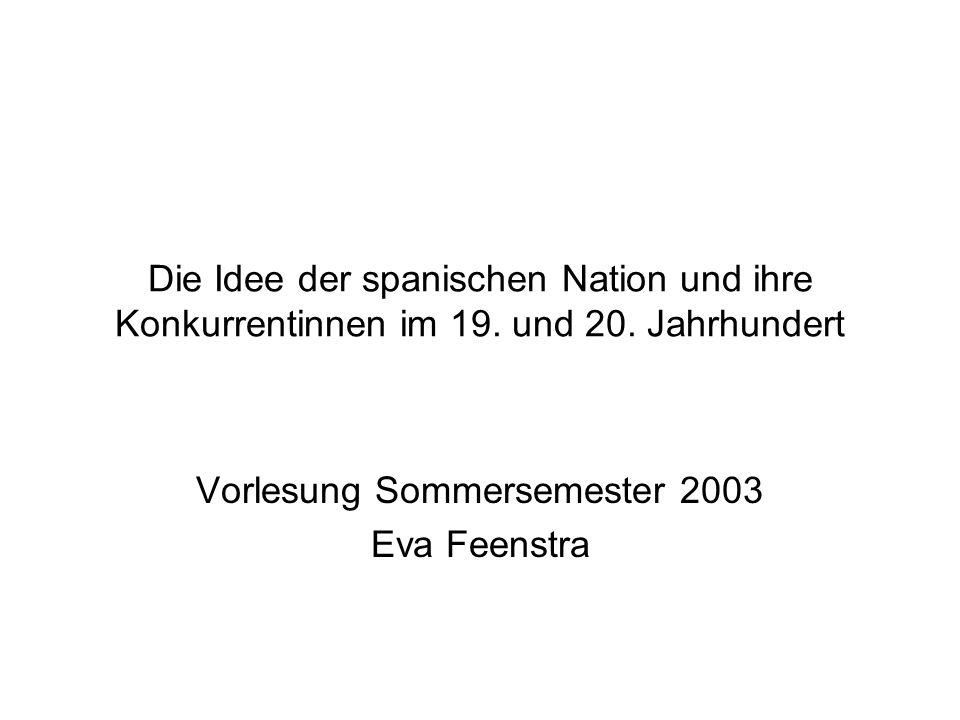 Die Idee der spanischen Nation und ihre Konkurrentinnen im 19. und 20. Jahrhundert Vorlesung Sommersemester 2003 Eva Feenstra