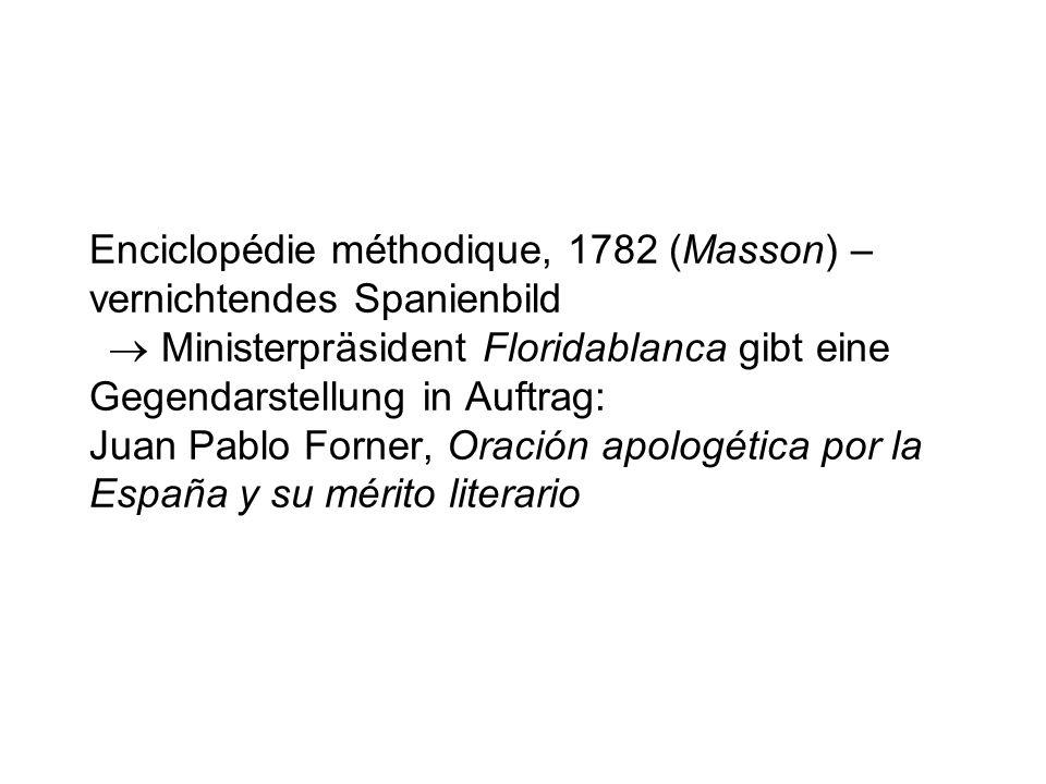 Enciclopédie méthodique, 1782 (Masson) – vernichtendes Spanienbild  Ministerpräsident Floridablanca gibt eine Gegendarstellung in Auftrag: Juan Pablo Forner, Oración apologética por la España y su mérito literario
