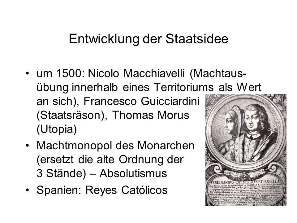 Entwicklung der Staatsidee um 1500: Nicolo Macchiavelli (Machtaus- übung innerhalb eines Territoriums als Wert an sich), Francesco Guicciardini (Staat