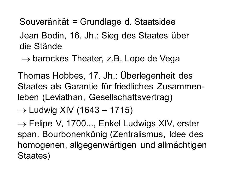 Souveränität = Grundlage d. Staatsidee Jean Bodin, 16. Jh.: Sieg des Staates über die Stände  barockes Theater, z.B. Lope de Vega Thomas Hobbes, 17.