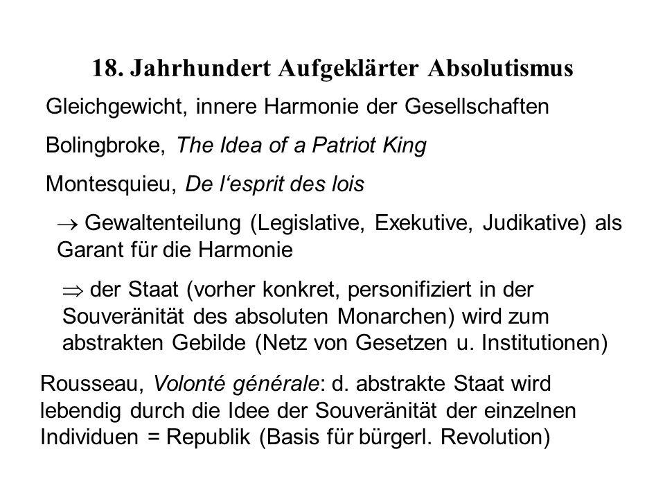Bolingbroke, The Idea of a Patriot King Montesquieu, De l'esprit des lois Gleichgewicht, innere Harmonie der Gesellschaften  Gewaltenteilung (Legislative, Exekutive, Judikative) als Garant für die Harmonie  der Staat (vorher konkret, personifiziert in der Souveränität des absoluten Monarchen) wird zum abstrakten Gebilde (Netz von Gesetzen u.