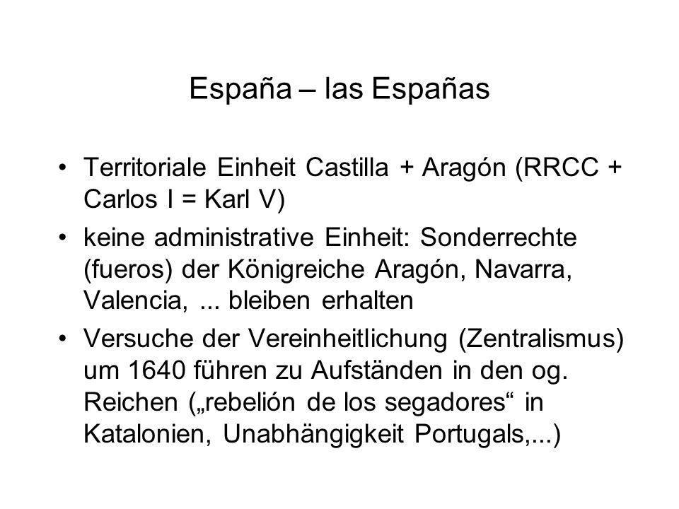 España – las Españas Territoriale Einheit Castilla + Aragón (RRCC + Carlos I = Karl V) keine administrative Einheit: Sonderrechte (fueros) der Königre