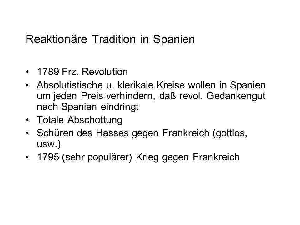 Reaktionäre Tradition in Spanien 1789 Frz. Revolution Absolutistische u. klerikale Kreise wollen in Spanien um jeden Preis verhindern, daß revol. Geda