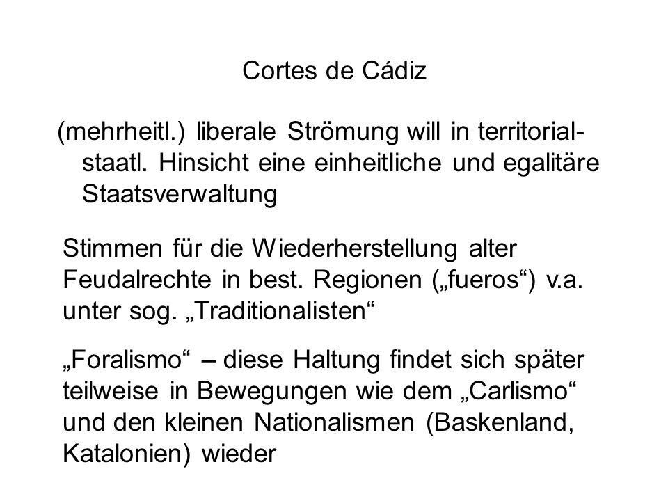 Cortes de Cádiz (mehrheitl.) liberale Strömung will in territorial- staatl. Hinsicht eine einheitliche und egalitäre Staatsverwaltung Stimmen für die