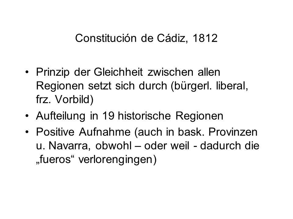 Constitución de Cádiz, 1812 Prinzip der Gleichheit zwischen allen Regionen setzt sich durch (bürgerl. liberal, frz. Vorbild) Aufteilung in 19 historis