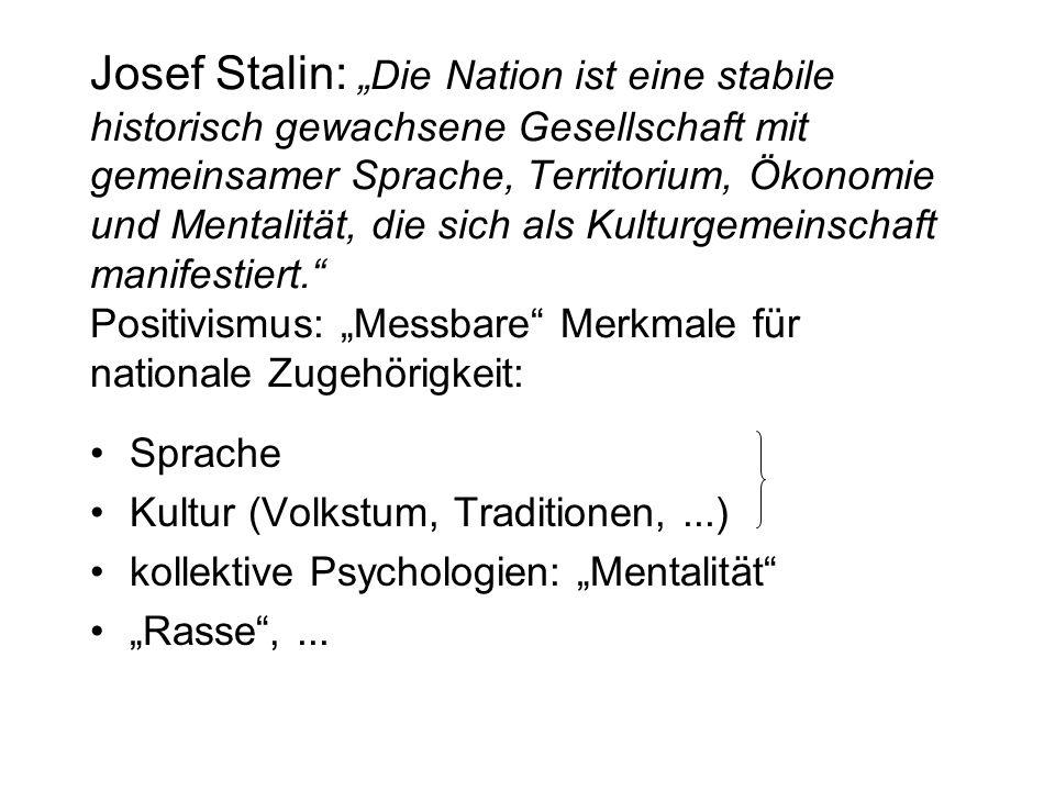 """Josef Stalin: """"Die Nation ist eine stabile historisch gewachsene Gesellschaft mit gemeinsamer Sprache, Territorium, Ökonomie und Mentalität, die sich als Kulturgemeinschaft manifestiert. Positivismus: """"Messbare Merkmale für nationale Zugehörigkeit: Sprache Kultur (Volkstum, Traditionen,...) kollektive Psychologien: """"Mentalität """"Rasse ,..."""