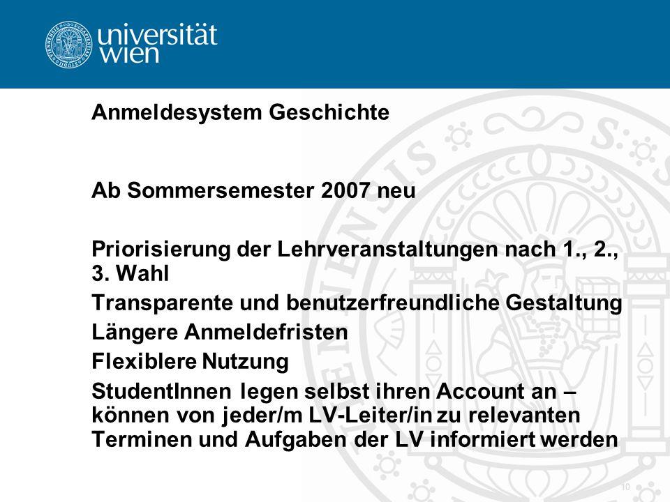 10 Anmeldesystem Geschichte Ab Sommersemester 2007 neu Priorisierung der Lehrveranstaltungen nach 1., 2., 3. Wahl Transparente und benutzerfreundliche