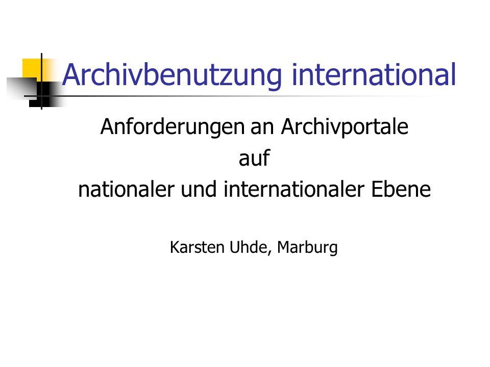 Archivbenutzung international Anforderungen an Archivportale auf nationaler und internationaler Ebene Karsten Uhde, Marburg