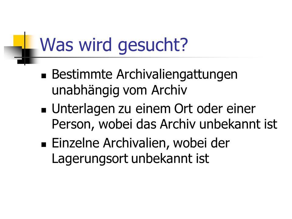 Was wird gesucht? Bestimmte Archivaliengattungen unabhängig vom Archiv Unterlagen zu einem Ort oder einer Person, wobei das Archiv unbekannt ist Einze