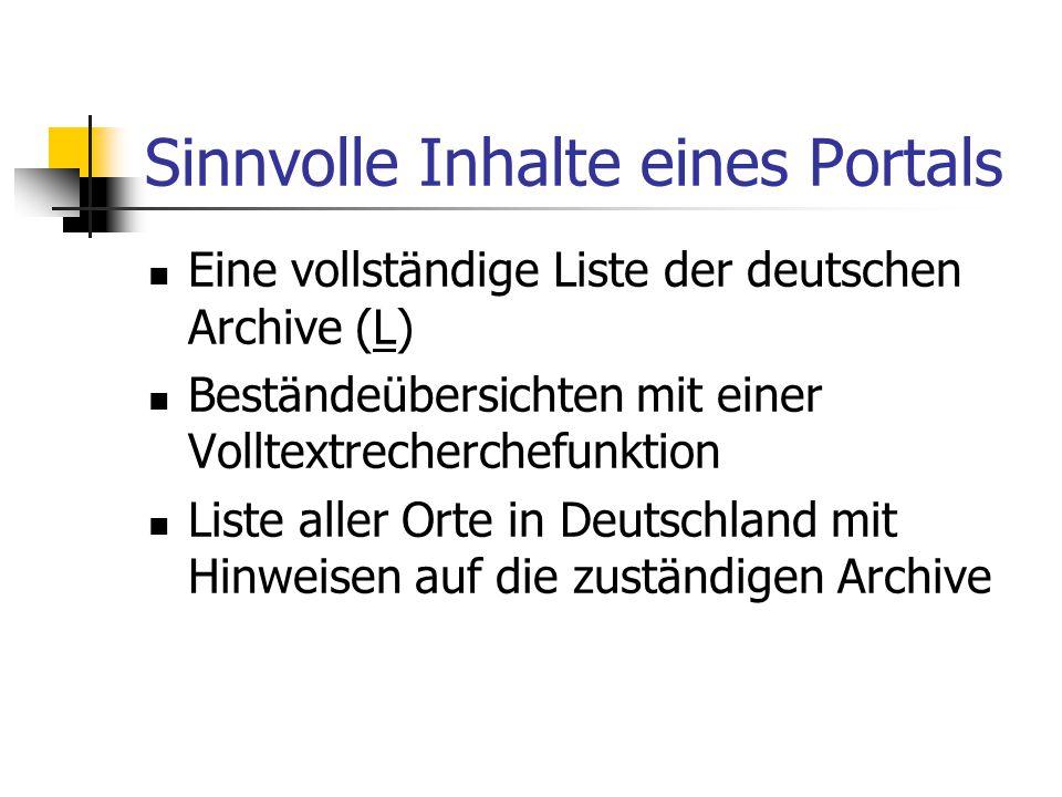 Sinnvolle Inhalte eines Portals Eine vollständige Liste der deutschen Archive (L)L Beständeübersichten mit einer Volltextrecherchefunktion Liste aller