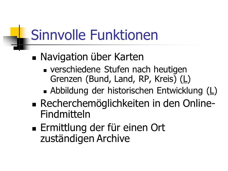 Sinnvolle Funktionen Navigation über Karten verschiedene Stufen nach heutigen Grenzen (Bund, Land, RP, Kreis) (L)L Abbildung der historischen Entwickl
