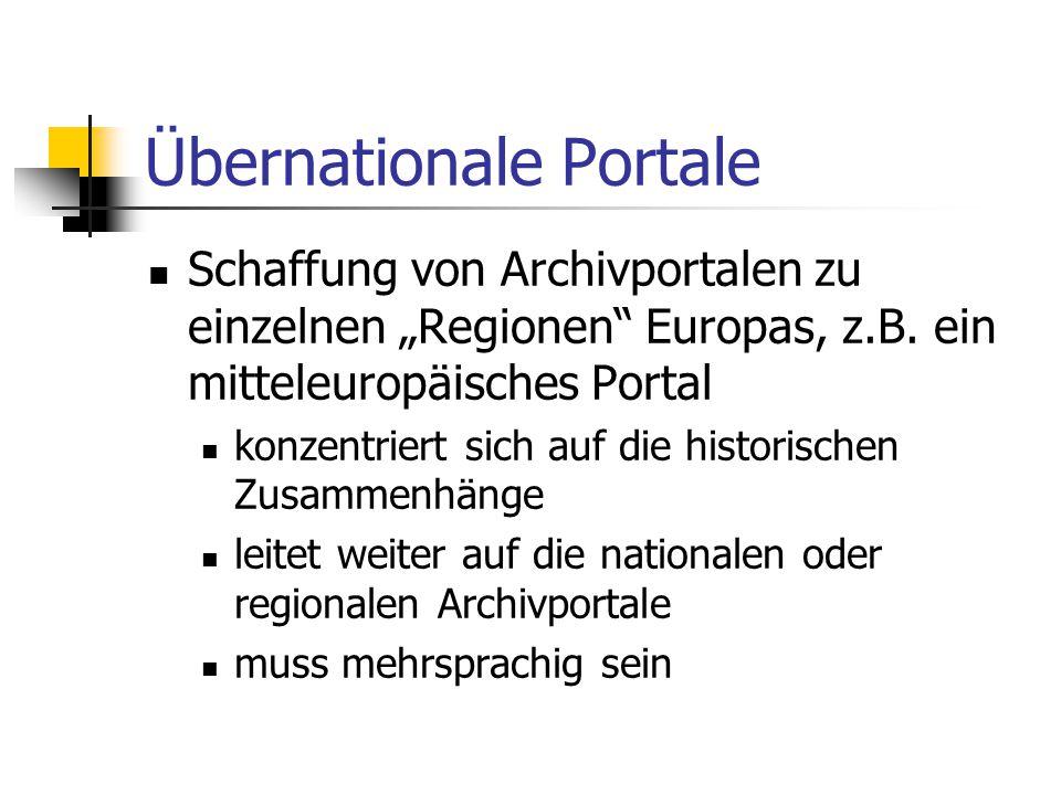 """Übernationale Portale Schaffung von Archivportalen zu einzelnen """"Regionen"""" Europas, z.B. ein mitteleuropäisches Portal konzentriert sich auf die histo"""