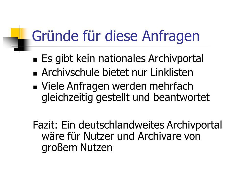 Gründe für diese Anfragen Es gibt kein nationales Archivportal Archivschule bietet nur Linklisten Viele Anfragen werden mehrfach gleichzeitig gestellt