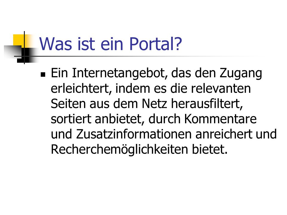 Was ist ein Portal? Ein Internetangebot, das den Zugang erleichtert, indem es die relevanten Seiten aus dem Netz herausfiltert, sortiert anbietet, dur