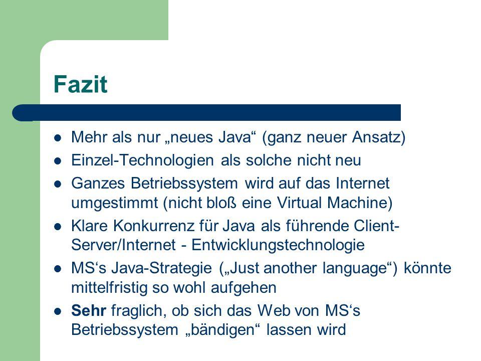 """Fazit Mehr als nur """"neues Java (ganz neuer Ansatz) Einzel-Technologien als solche nicht neu Ganzes Betriebssystem wird auf das Internet umgestimmt (nicht bloß eine Virtual Machine) Klare Konkurrenz für Java als führende Client- Server/Internet - Entwicklungstechnologie MS's Java-Strategie (""""Just another language ) könnte mittelfristig so wohl aufgehen Sehr fraglich, ob sich das Web von MS's Betriebssystem """"bändigen lassen wird"""
