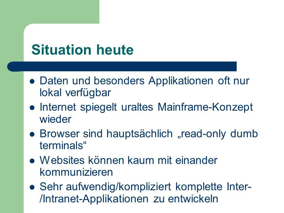 """Situation heute Daten und besonders Applikationen oft nur lokal verfügbar Internet spiegelt uraltes Mainframe-Konzept wieder Browser sind hauptsächlich """"read-only dumb terminals Websites können kaum mit einander kommunizieren Sehr aufwendig/kompliziert komplette Inter- /Intranet-Applikationen zu entwickeln"""