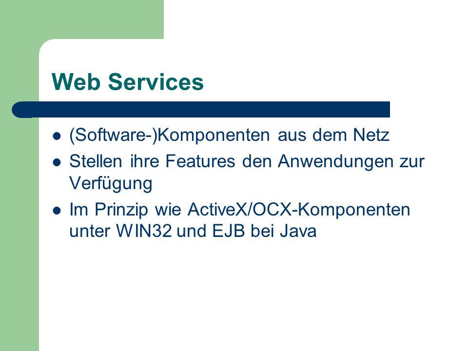 Web Services (Software-)Komponenten aus dem Netz Stellen ihre Features den Anwendungen zur Verfügung Im Prinzip wie ActiveX/OCX-Komponenten unter WIN32 und EJB bei Java