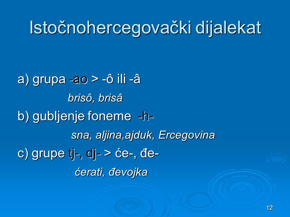 12 Istočnohercegovački dijalekat a) grupa -ao > -ô ili -â brisô, brisâ brisô, brisâ b) gubljenje foneme -h- sna, aljina,ajduk, Ercegovina sna, aljina,