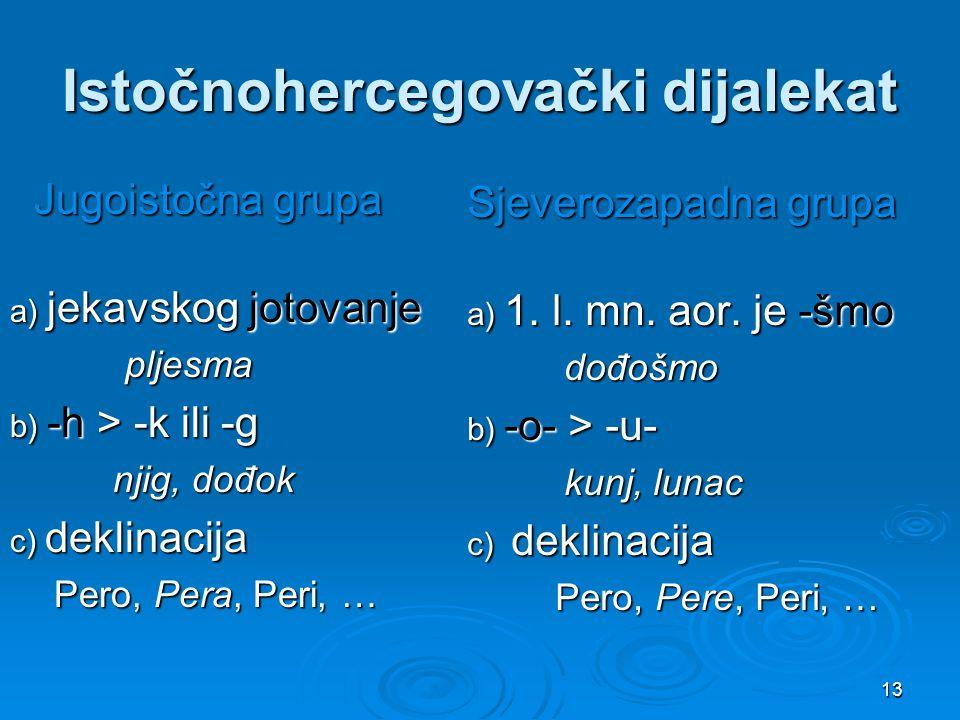 13 Istočnohercegovački dijalekat Jugoistočna grupa Jugoistočna grupa a) jekavskog jotovanje pljesma pljesma b) -h > -k ili -g njig, dođok njig, dođok