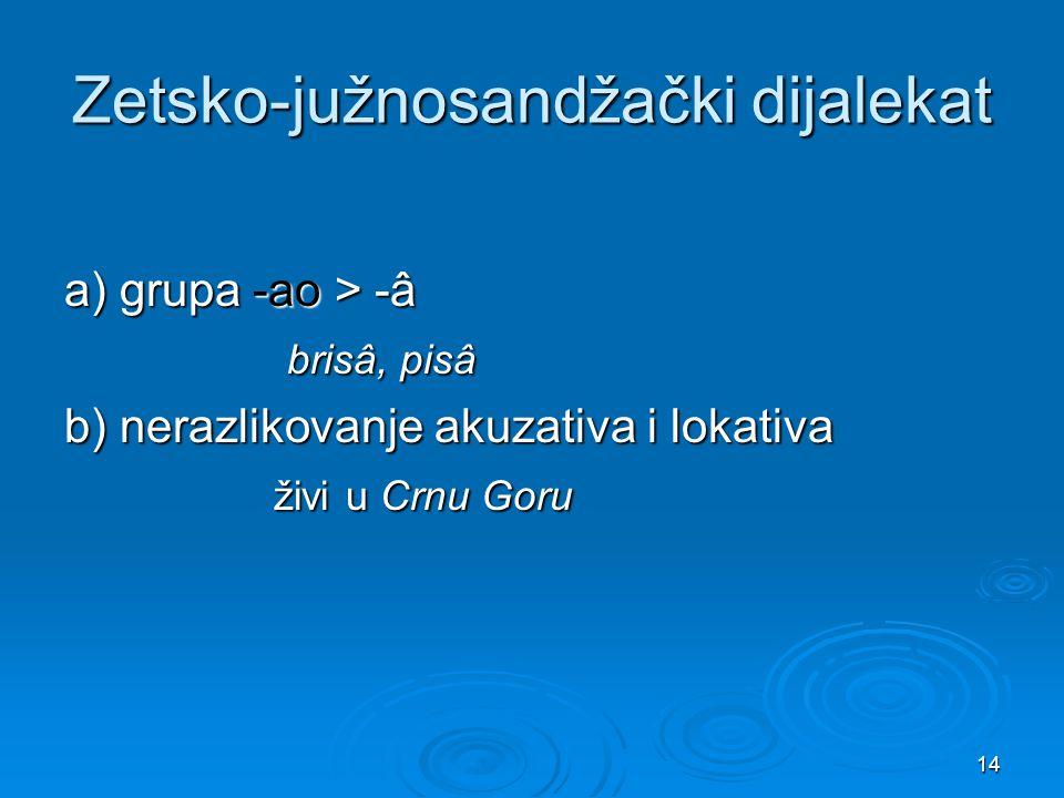 14 Zetsko-južnosandžački dijalekat a) grupa -ao > -â brisâ, pisâ brisâ, pisâ b) nerazlikovanje akuzativa i lokativa živi u Crnu Goru živi u Crnu Goru