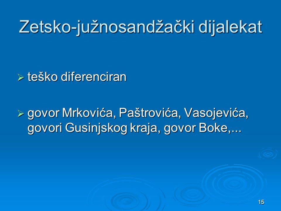 15 Zetsko-južnosandžački dijalekat  teško diferenciran  govor Mrkovića, Paštrovića, Vasojevića, govori Gusinjskog kraja, govor Boke,...