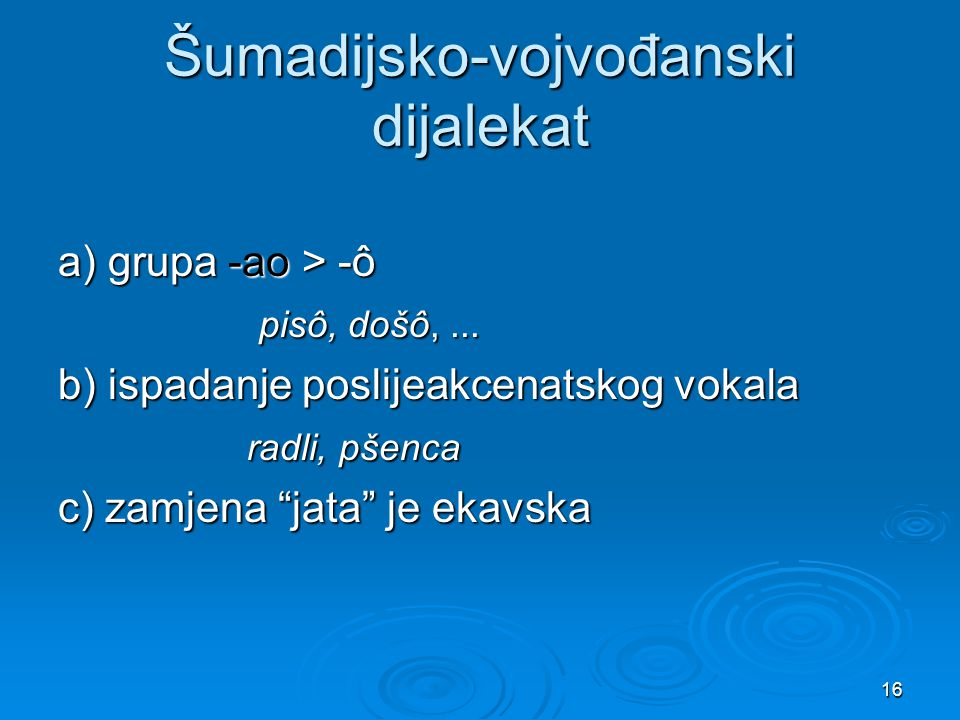16 Šumadijsko-vojvođanski dijalekat a) grupa -ao > -ô pisô, došô,... pisô, došô,... b) ispadanje poslijeakcenatskog vokala radli, pšenca radli, pšenca