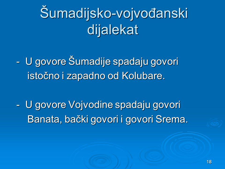 18 Šumadijsko-vojvođanski dijalekat Šumadijsko-vojvođanski dijalekat - U govore Šumadije spadaju govori - U govore Šumadije spadaju govori istočno i z