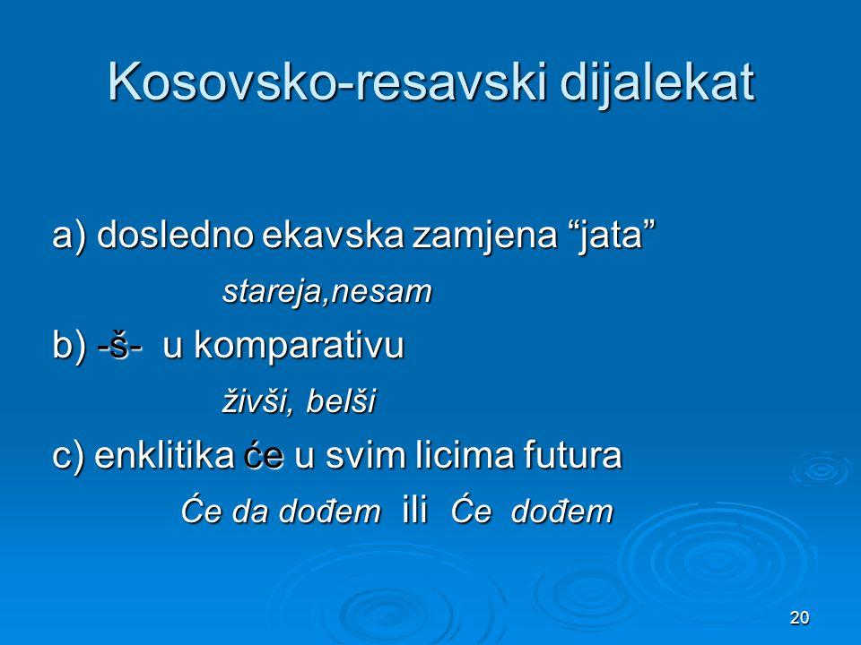 """20 Kosovsko-resavski dijalekat a) dosledno ekavska zamjena """"jata"""" stareja,nesam stareja,nesam b) -š- u komparativu živši, belši živši, belši c) enklit"""