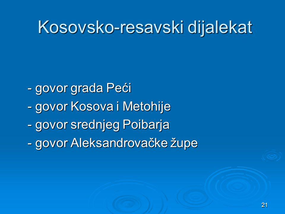 21 Kosovsko-resavski dijalekat Kosovsko-resavski dijalekat - govor grada Peći - govor grada Peći - govor Kosova i Metohije - govor Kosova i Metohije -