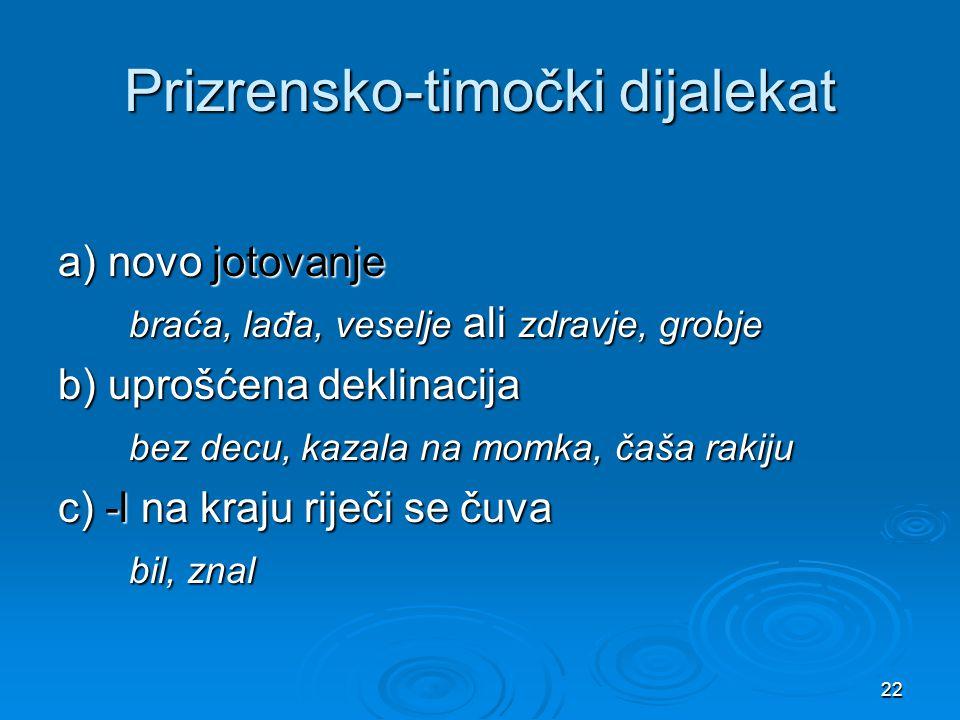 22 Prizrensko-timočki dijalekat a) novo jotovanje braća, lađa, veselje ali zdravje, grobje braća, lađa, veselje ali zdravje, grobje b) uprošćena dekli
