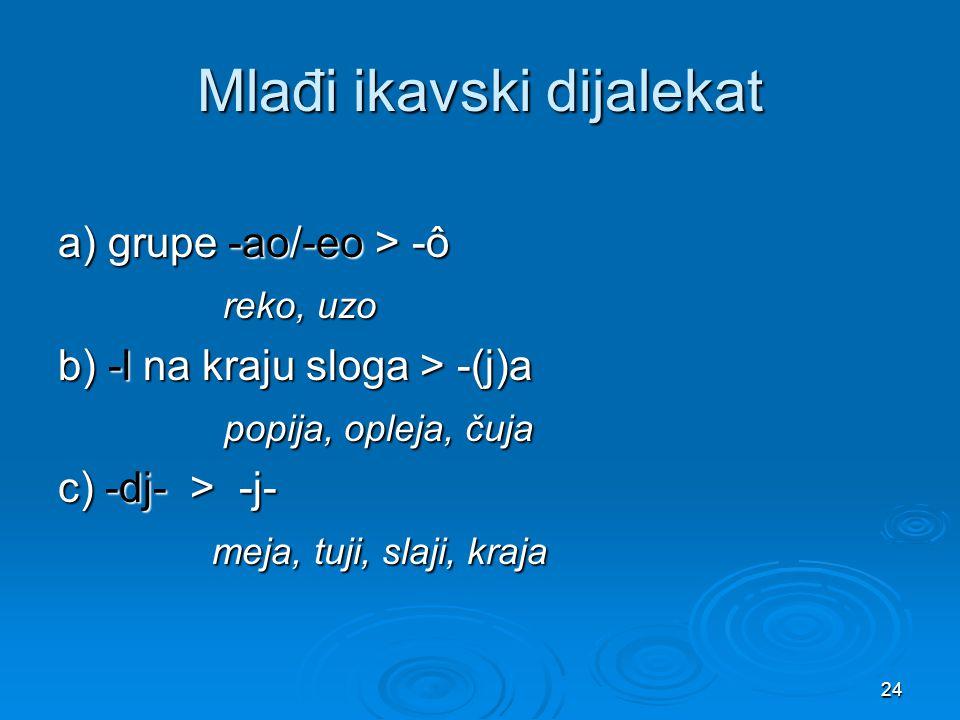 24 Mlađi ikavski dijalekat a) grupe -ao/-eo > -ô reko, uzo reko, uzo b) -l na kraju sloga > -(j)a popija, opleja, čuja popija, opleja, čuja c) -dj- >