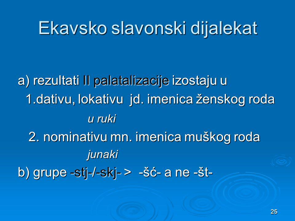 25 Ekavsko slavonski dijalekat a) rezultati II palatalizacije izostaju u 1.dativu, lokativu jd. imenica ženskog roda 1.dativu, lokativu jd. imenica že