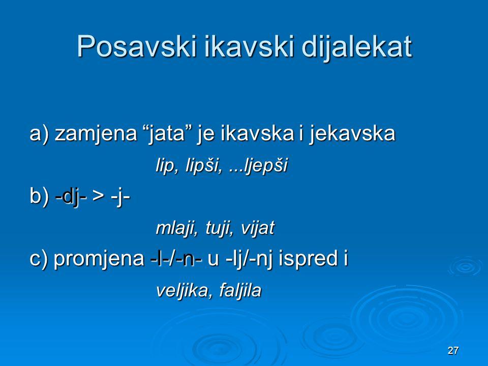 """27 Posavski ikavski dijalekat a) zamjena """"jata"""" je ikavska i jekavska lip, lipši,...ljepši lip, lipši,...ljepši b) -dj- > -j- mlaji, tuji, vijat mlaji"""