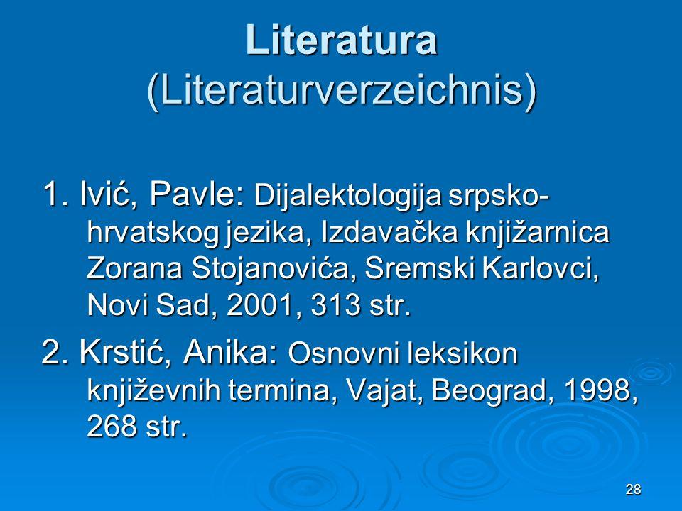 28 Literatura (Literaturverzeichnis) 1. Ivić, Pavle: Dijalektologija srpsko- hrvatskog jezika, Izdavačka knjižarnica Zorana Stojanovića, Sremski Karlo