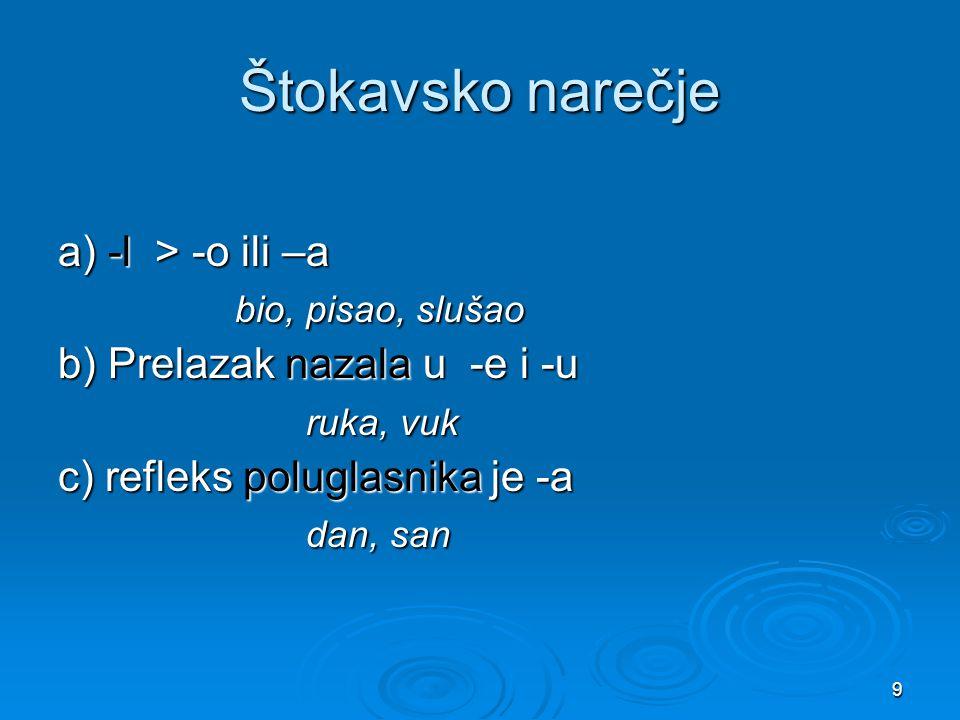 9 Štokavsko narečje a) -l > -o ili –a bio, pisao, slušao bio, pisao, slušao b) Prelazak nazala u -e i -u ruka, vuk ruka, vuk c) refleks poluglasnika j