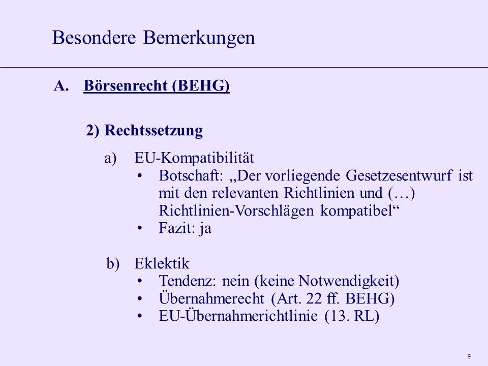 """9 A.Börsenrecht (BEHG) 2)Rechtssetzung a)EU-Kompatibilität Botschaft: """"Der vorliegende Gesetzesentwurf ist mit den relevanten Richtlinien und (…) Richtlinien-Vorschlägen kompatibel Fazit: ja b)Eklektik Tendenz: nein (keine Notwendigkeit) Übernahmerecht (Art."""