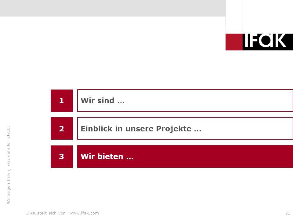 Wir zeigen Ihnen, was dahinter steckt IFAK stellt sich vor - www.ifak.com21 1 3 Wir sind … Wir bieten … 2 Einblick in unsere Projekte …