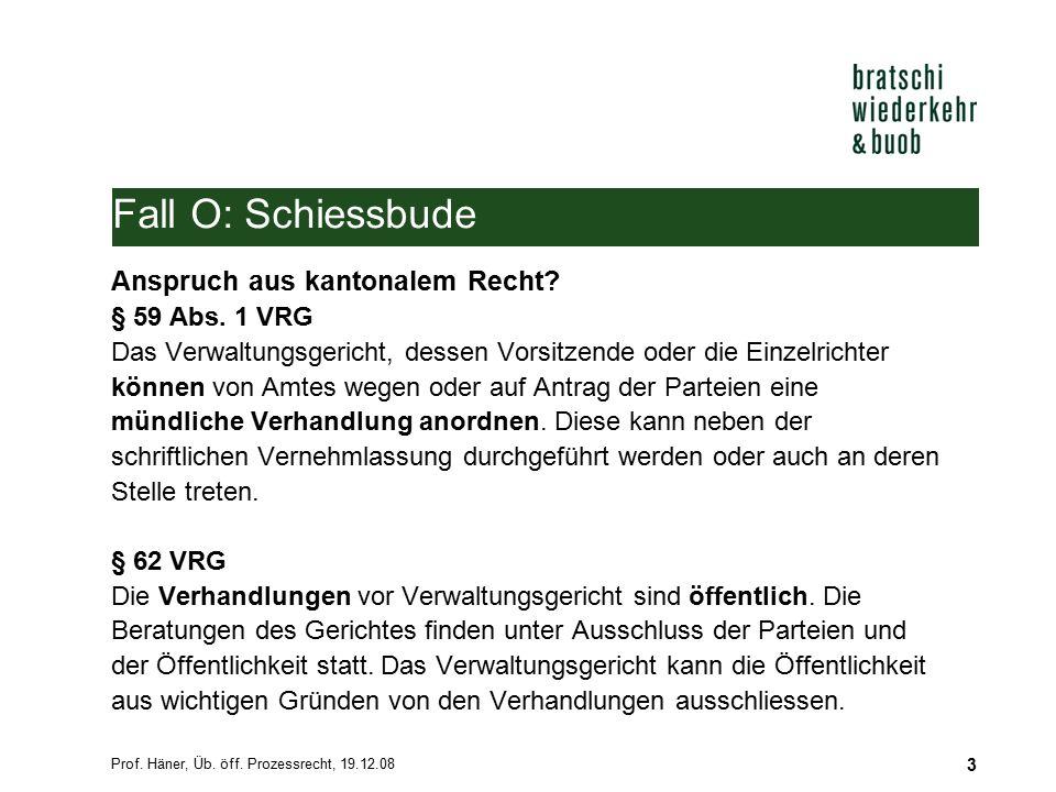 Prof.Häner, Üb. öff. Prozessrecht, 19.12.08 3 Fall O: Schiessbude Anspruch aus kantonalem Recht.