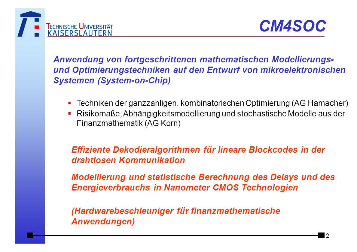 2 Anwendung von fortgeschrittenen mathematischen Modellierungs- und Optimierungstechniken auf den Entwurf von mikroelektronischen Systemen (System-on-Chip)  Techniken der ganzzahligen, kombinatorischen Optimierung (AG Hamacher)  Risikomaße, Abhängigkeitsmodellierung und stochastische Modelle aus der Finanzmathematik (AG Korn) CM4SOC Effiziente Dekodieralgorithmen für lineare Blockcodes in der drahtlosen Kommunikation Modellierung und statistische Berechnung des Delays und des Energieverbrauchs in Nanometer CMOS Technologien (Hardwarebeschleuniger für finanzmathematische Anwendungen)
