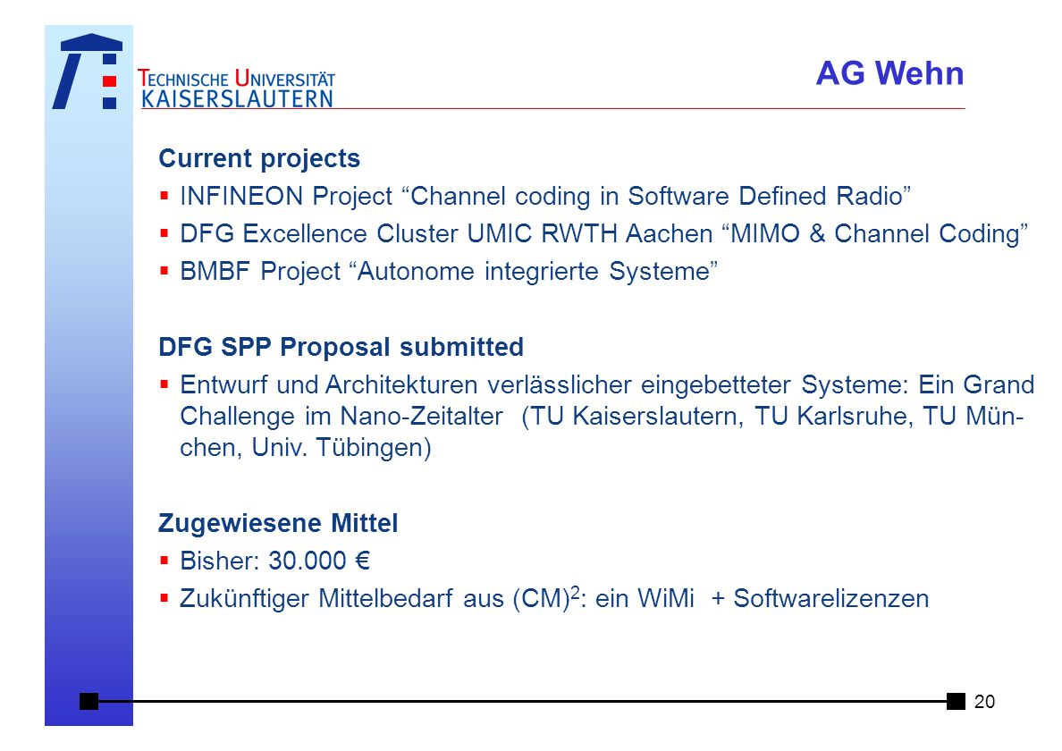 Current projects  INFINEON Project Channel coding in Software Defined Radio  DFG Excellence Cluster UMIC RWTH Aachen MIMO & Channel Coding  BMBF Project Autonome integrierte Systeme DFG SPP Proposal submitted  Entwurf und Architekturen verlässlicher eingebetteter Systeme: Ein Grand Challenge im Nano-Zeitalter (TU Kaiserslautern, TU Karlsruhe, TU Mün- chen, Univ.