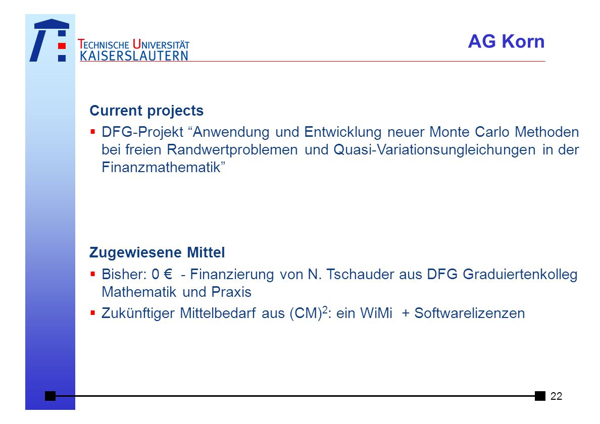 Current projects  DFG-Projekt Anwendung und Entwicklung neuer Monte Carlo Methoden bei freien Randwertproblemen und Quasi-Variationsungleichungen in der Finanzmathematik Zugewiesene Mittel  Bisher: 0 € - Finanzierung von N.