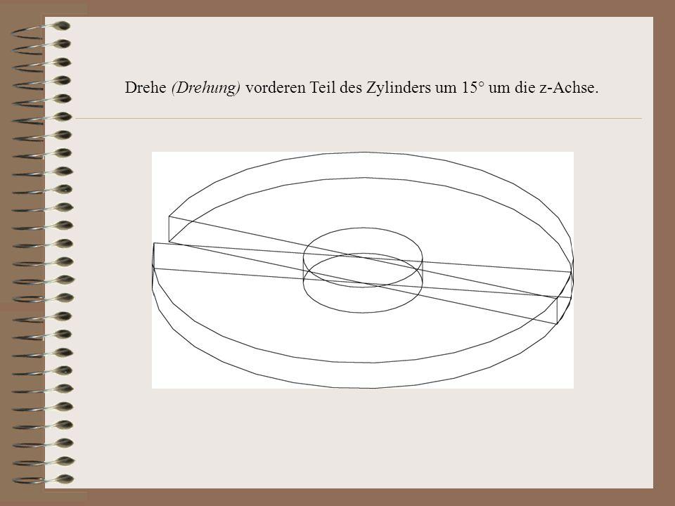 Drehe (Drehung) vorderen Teil des Zylinders um 15° um die z-Achse.