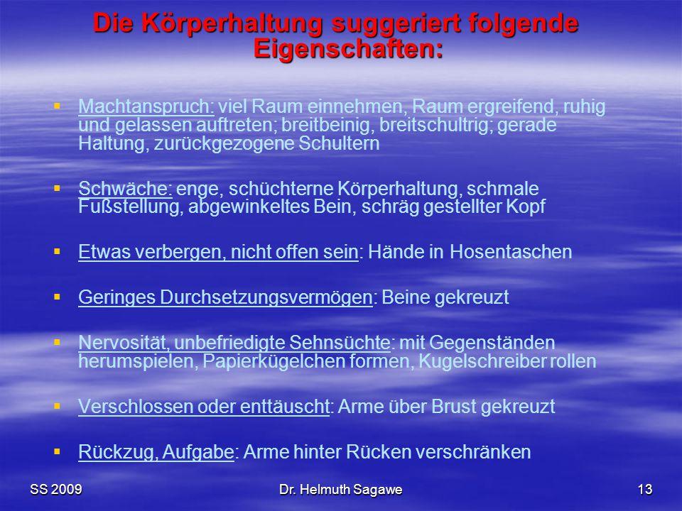 SS 2009Dr. Helmuth Sagawe13 Die Körperhaltung suggeriert folgende Eigenschaften:   Machtanspruch: viel Raum einnehmen, Raum ergreifend, ruhig und ge