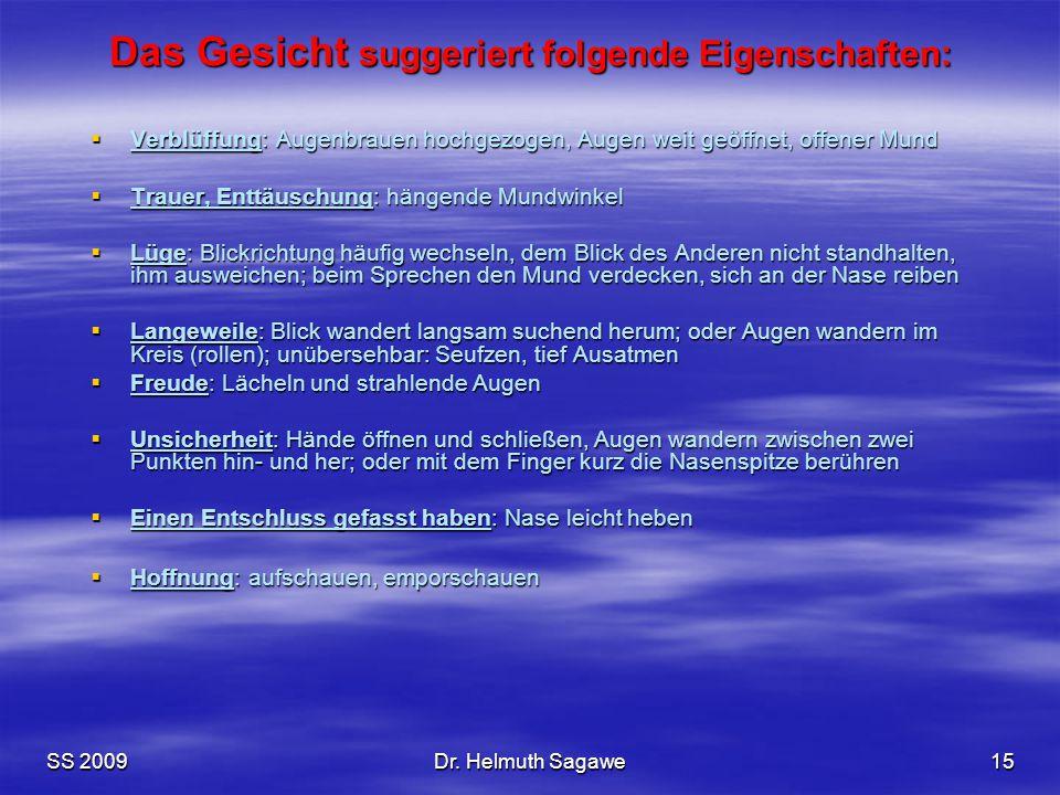 SS 2009Dr. Helmuth Sagawe15 Das Gesicht suggeriert folgende Eigenschaften:  Verblüffung: Augenbrauen hochgezogen, Augen weit geöffnet, offener Mund 