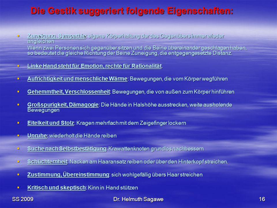 SS 2009Dr. Helmuth Sagawe16 Die Gestik suggeriert folgende Eigenschaften:  Zuneigung, Sympathie: eigene Körperhaltung der des Gegenübers immer wieder