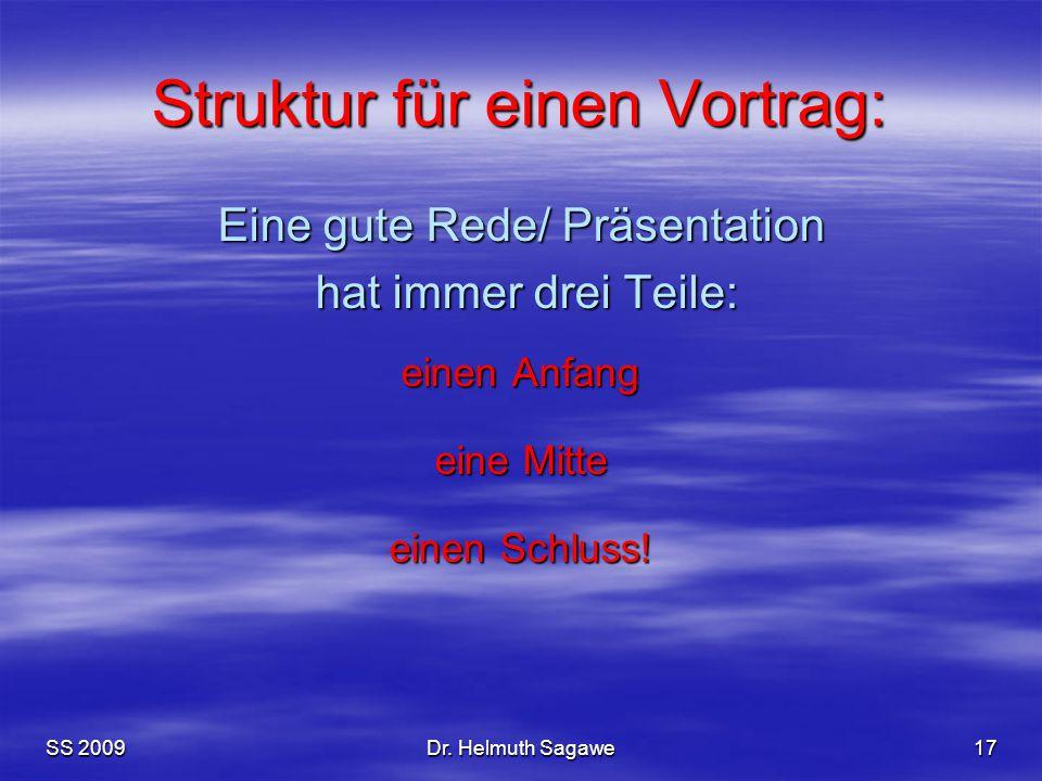SS 2009Dr. Helmuth Sagawe17 Struktur für einen Vortrag: Eine gute Rede/ Präsentation hat immer drei Teile: hat immer drei Teile: einen Anfang eine Mit